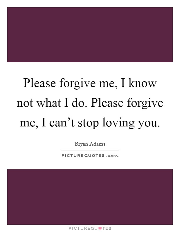 Please forgive me, I know not what I do. Please forgive me, I can't stop loving you Picture Quote #1