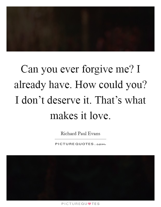 Can you ever forgive me? I already have. How could you? I don't deserve it. That's what makes it love Picture Quote #1