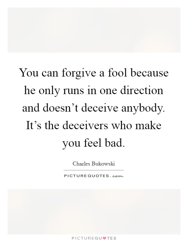 You can forgive a fool because he only runs in one direction and doesn't deceive anybody. It's the deceivers who make you feel bad Picture Quote #1