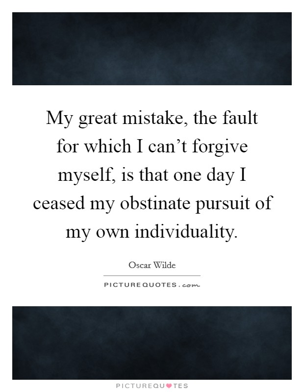 My great mistake, the fault for which I can't forgive myself, is that one day I ceased my obstinate pursuit of my own individuality Picture Quote #1