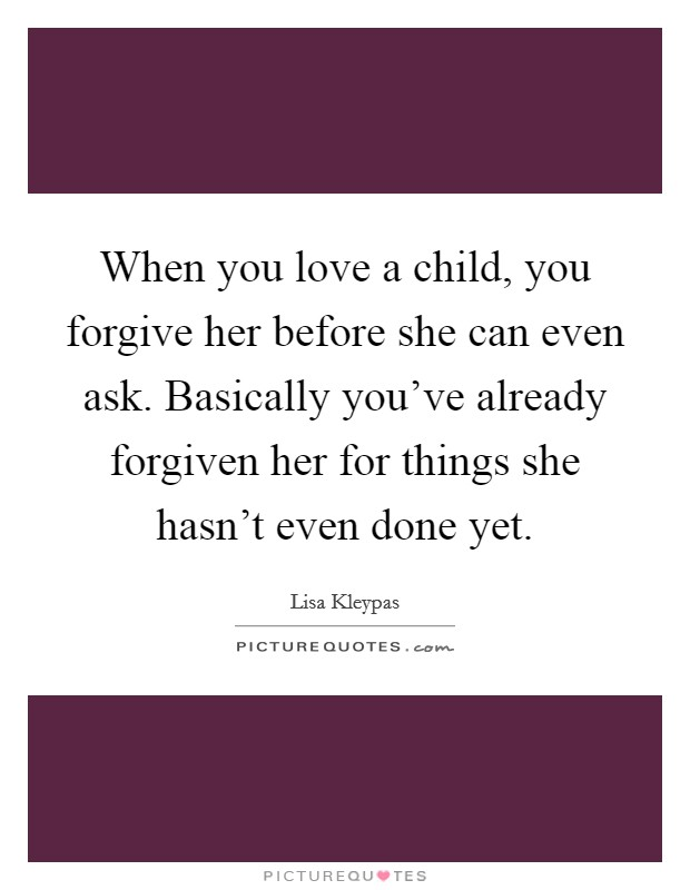 When you love a child, you forgive her before she can even ask. Basically you've already forgiven her for things she hasn't even done yet Picture Quote #1