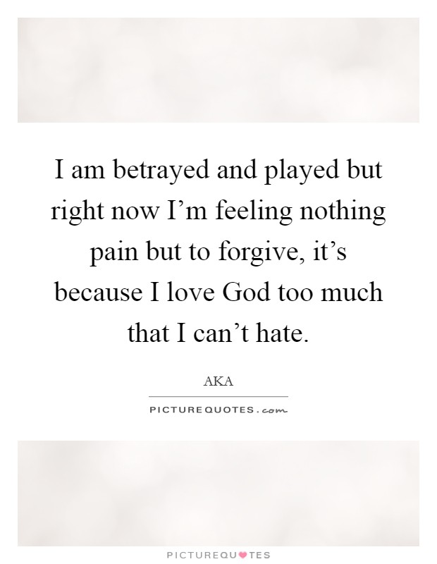I am betrayed and played but right now I'm feeling nothing pain but to forgive, it's because I love God too much that I can't hate Picture Quote #1