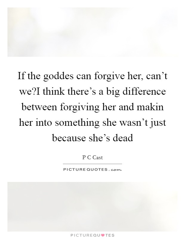 If the goddes can forgive her, can't we?I think there's a big difference between forgiving her and makin her into something she wasn't just because she's dead Picture Quote #1