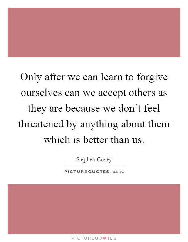 Only after we can learn to forgive ourselves can we accept others as they are because we don't feel threatened by anything about them which is better than us Picture Quote #1