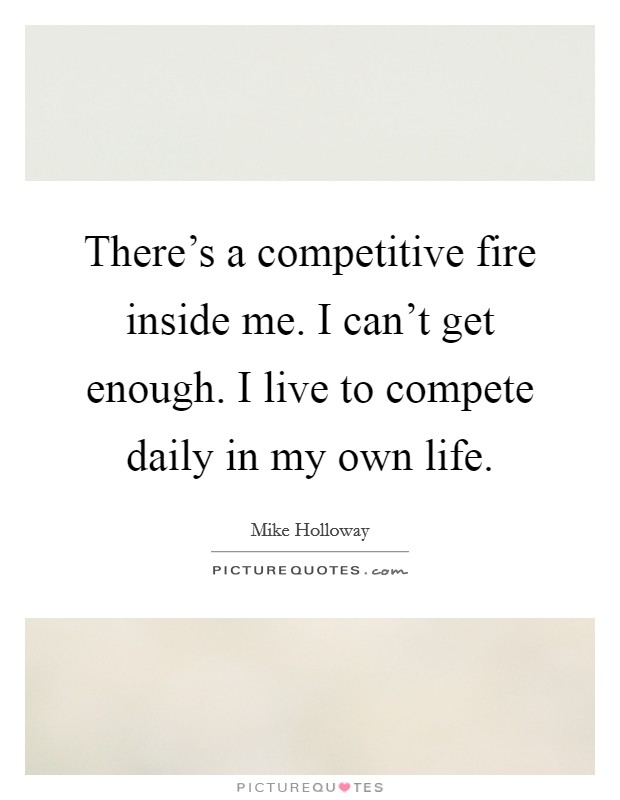 There's a competitive fire inside me. I can't get enough. I live to compete daily in my own life Picture Quote #1