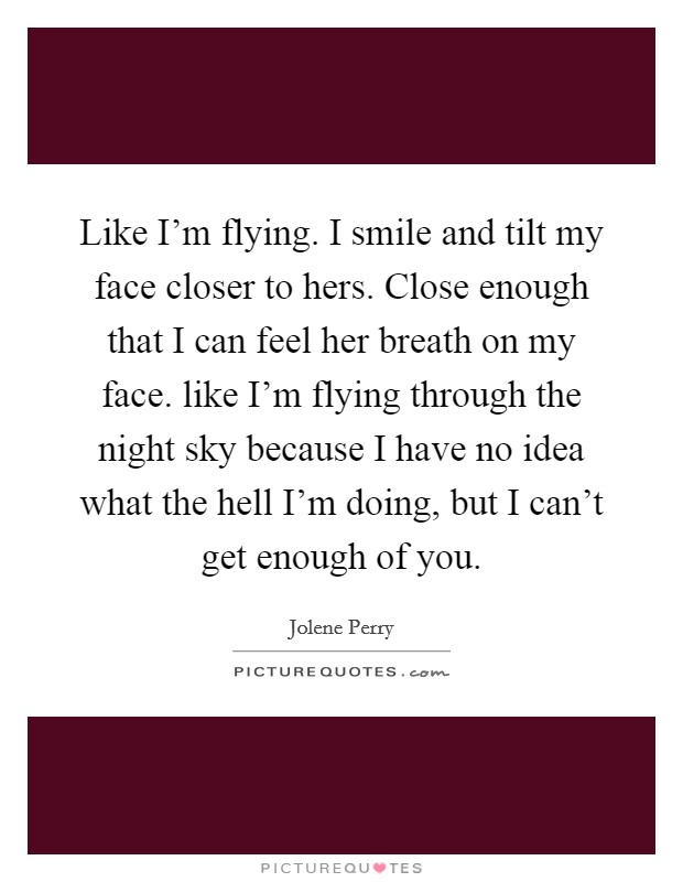 Like I'm flying. I smile and tilt my face closer to hers. Close enough that I can feel her breath on my face. like I'm flying through the night sky because I have no idea what the hell I'm doing, but I can't get enough of you Picture Quote #1