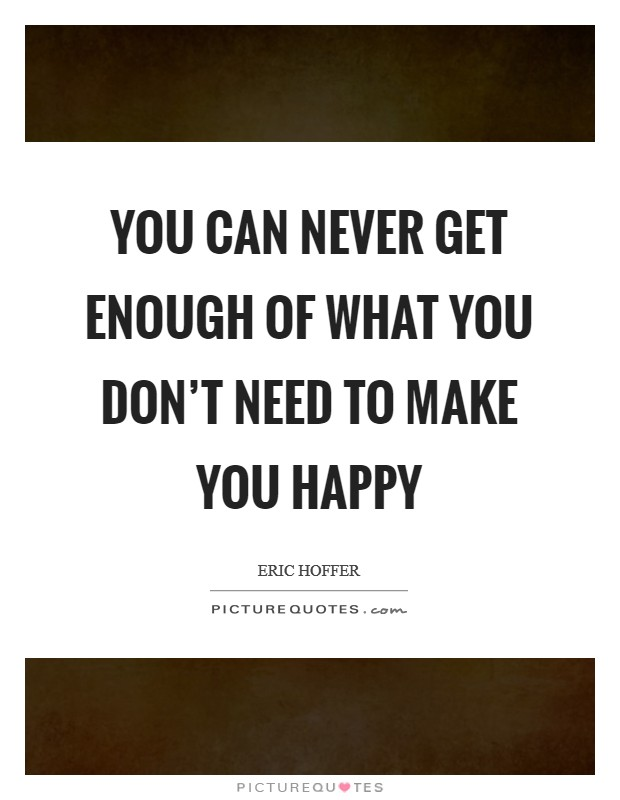 You can never get enough of what you don't need to make you happy Picture Quote #1