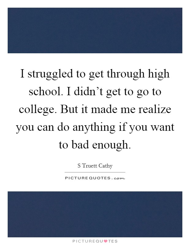 I struggled to get through high school. I didn't get to go to college. But it made me realize you can do anything if you want to bad enough Picture Quote #1