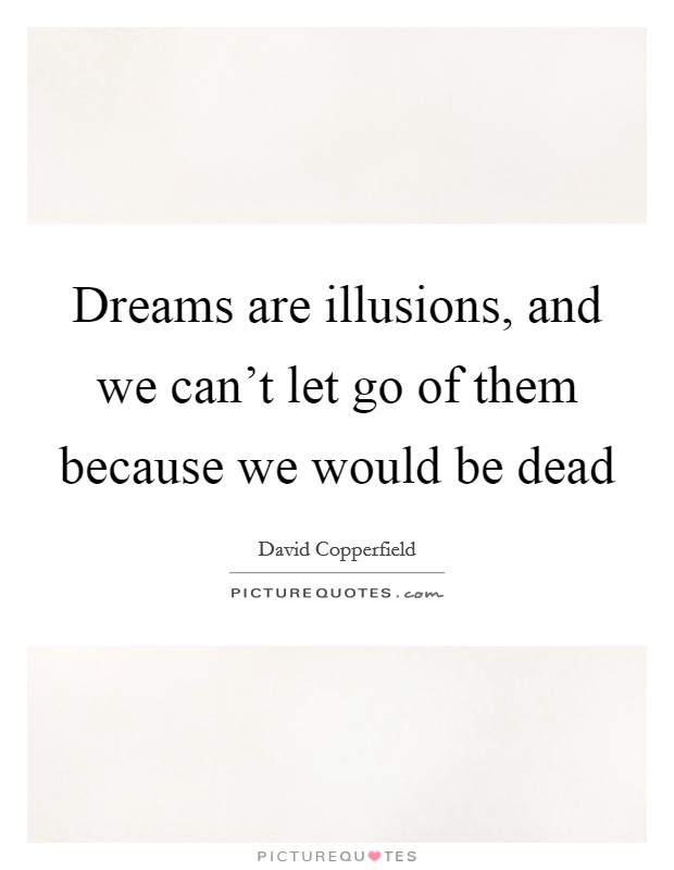 Dreams are illusions, and we can't let go of them because we would be dead Picture Quote #1