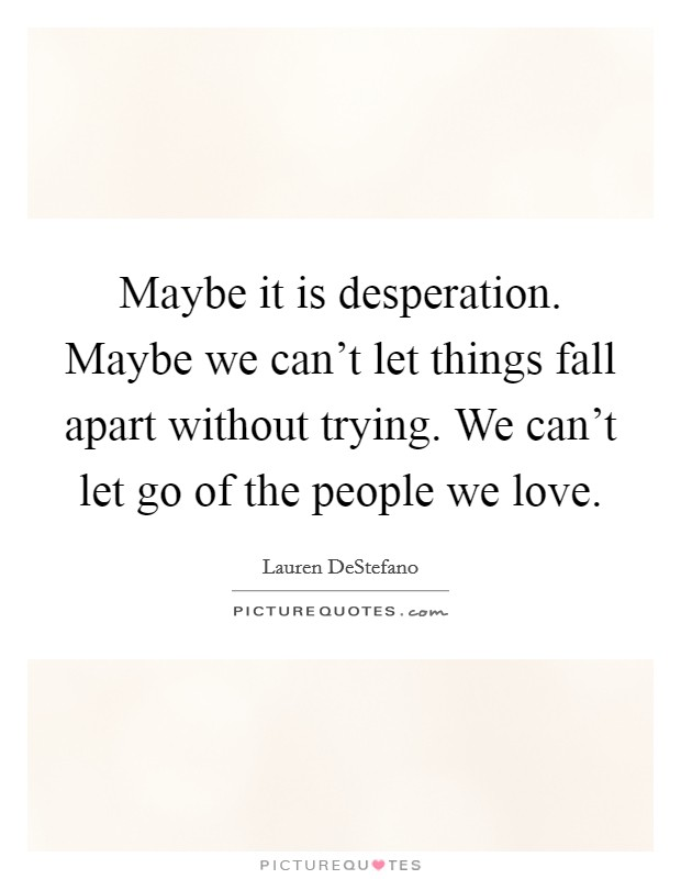 Maybe it is desperation. Maybe we can't let things fall apart without trying. We can't let go of the people we love. Picture Quote #1