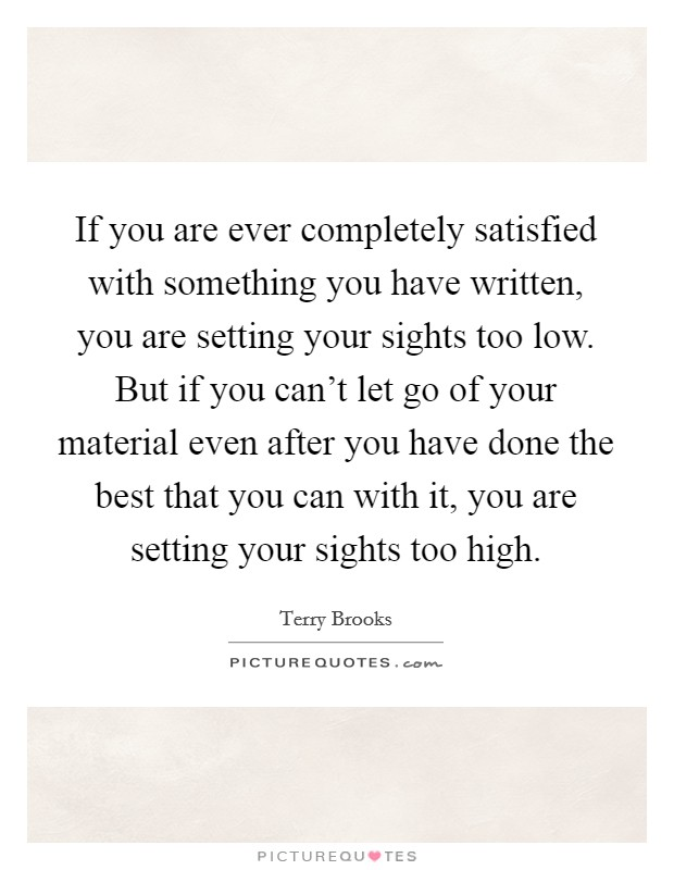 If you are ever completely satisfied with something you have written, you are setting your sights too low. But if you can't let go of your material even after you have done the best that you can with it, you are setting your sights too high. Picture Quote #1