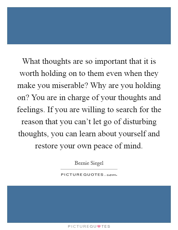 What thoughts are so important that it is worth holding on to them even when they make you miserable? Why are you holding on? You are in charge of your thoughts and feelings. If you are willing to search for the reason that you can't let go of disturbing thoughts, you can learn about yourself and restore your own peace of mind Picture Quote #1