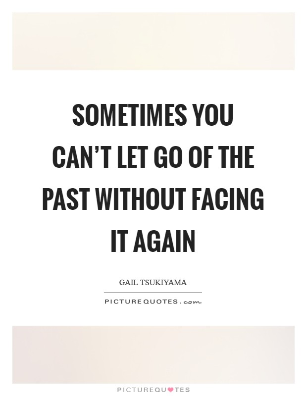 Sometimes you can't let go of the past without facing it again Picture Quote #1