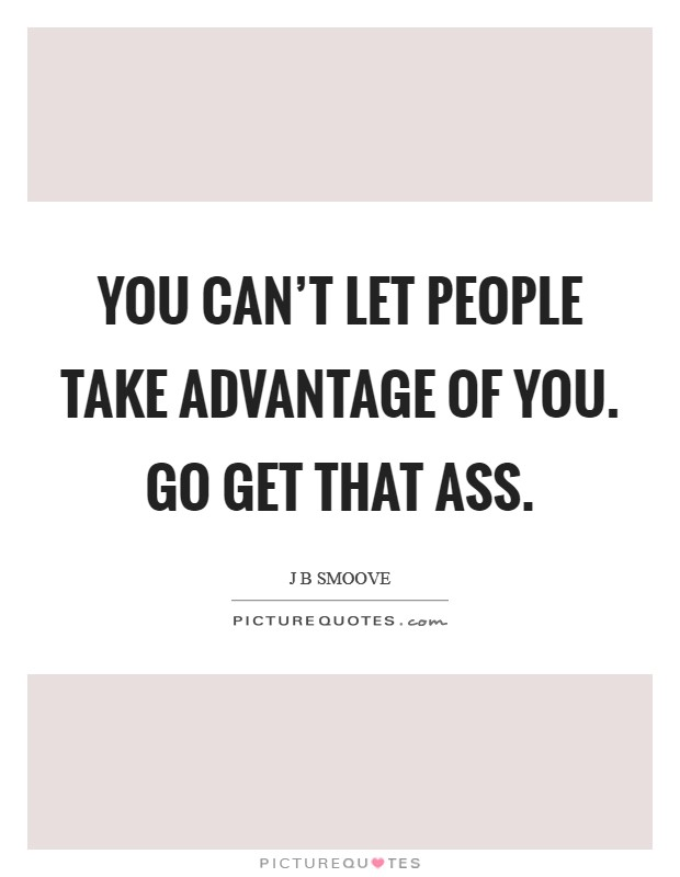 You can't let people take advantage of you. Go get that ass Picture Quote #1