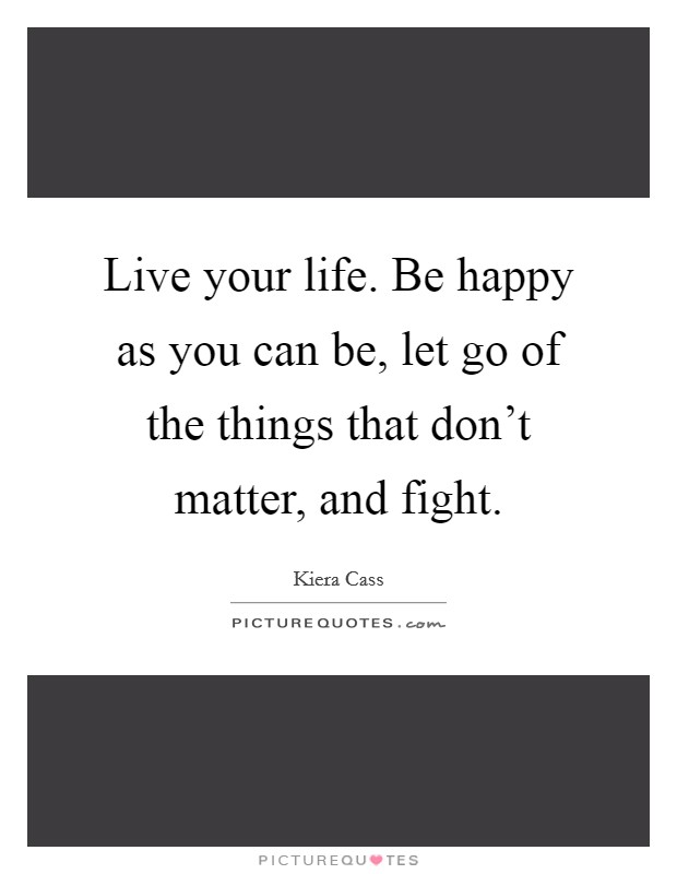 Live your life. Be happy as you can be, let go of the things that don't matter, and fight Picture Quote #1
