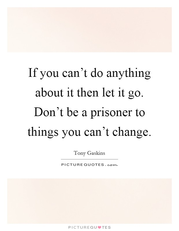 If you can't do anything about it then let it go. Don't be a prisoner to things you can't change. Picture Quote #1