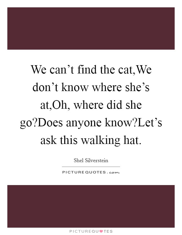 We can't find the cat,We don't know where she's at,Oh, where did she go?Does anyone know?Let's ask this walking hat Picture Quote #1