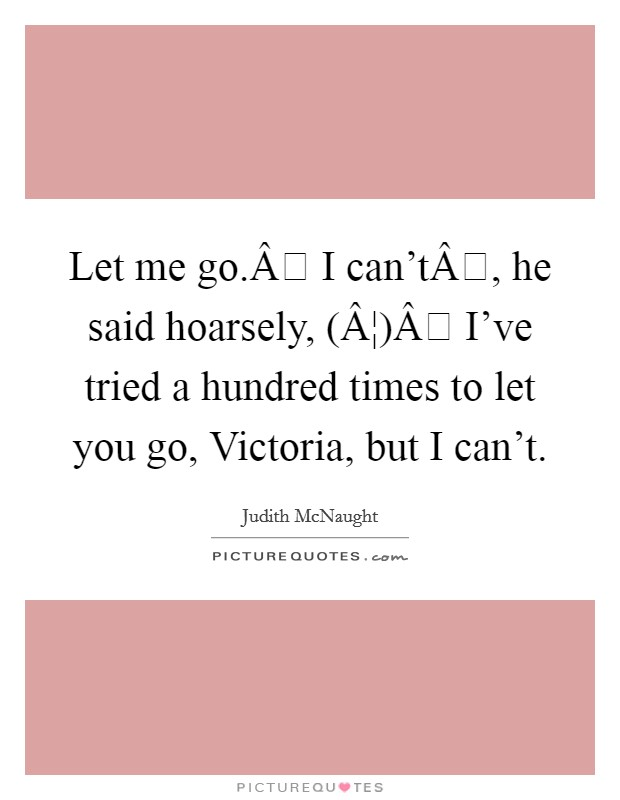 Let me go. I can't, he said hoarsely, (¦) I've tried a hundred times to let you go, Victoria, but I can't Picture Quote #1