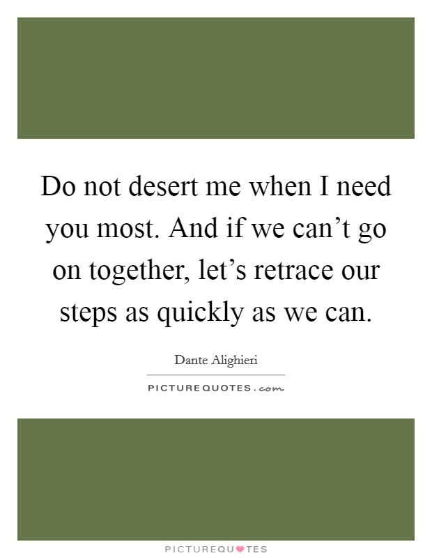 Do not desert me when I need you most. And if we can't go on together, let's retrace our steps as quickly as we can Picture Quote #1
