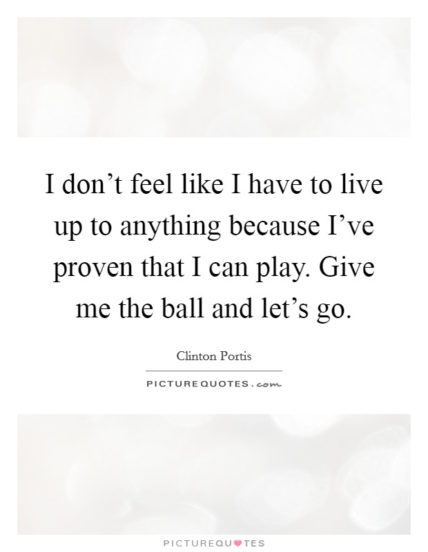 I don't feel like I have to live up to anything because I've proven that I can play. Give me the ball and let's go Picture Quote #1