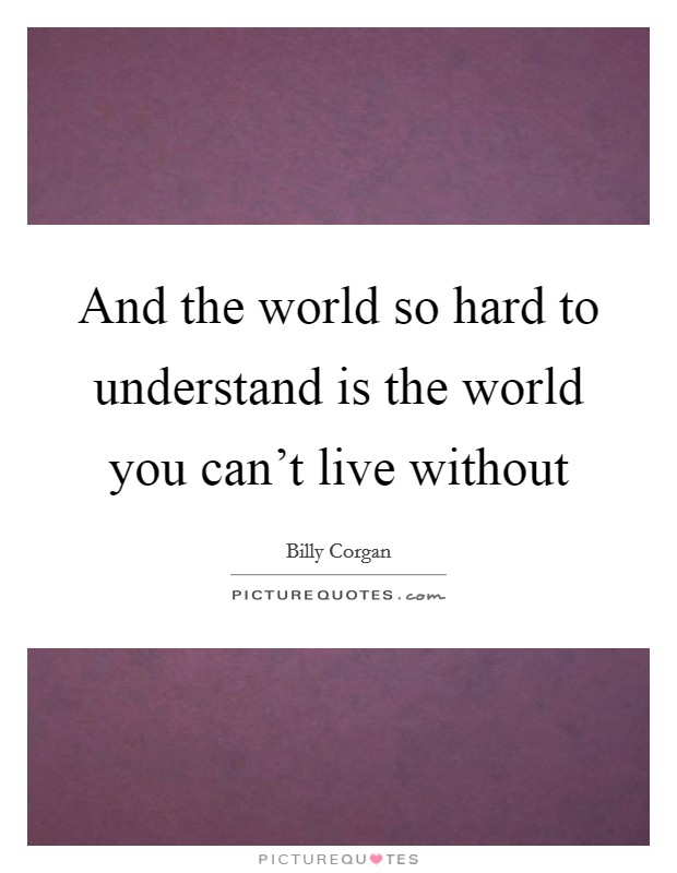 And the world so hard to understand is the world you can't live without Picture Quote #1