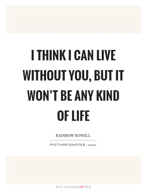 I think I can live without you, but it won't be any kind of life Picture Quote #1
