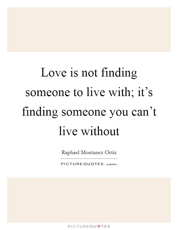 Love is not finding someone to live with; it's finding someone you can't live without Picture Quote #1