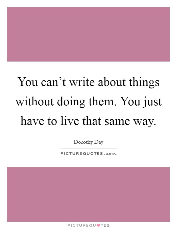 You can't write about things without doing them. You just have to live that same way Picture Quote #1