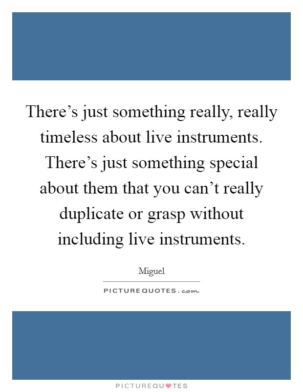 There's just something really, really timeless about live instruments. There's just something special about them that you can't really duplicate or grasp without including live instruments Picture Quote #1