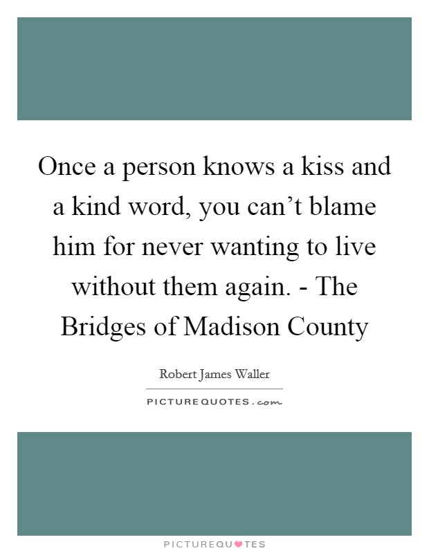 Once a person knows a kiss and a kind word, you can't blame him for never wanting to live without them again. - The Bridges of Madison County Picture Quote #1
