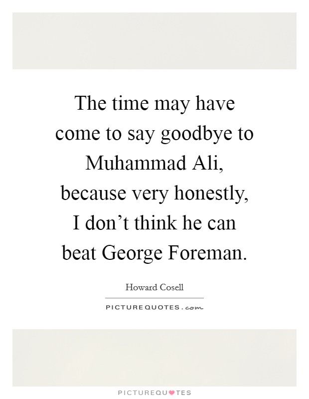The time may have come to say goodbye to Muhammad Ali, because very honestly, I don't think he can beat George Foreman Picture Quote #1