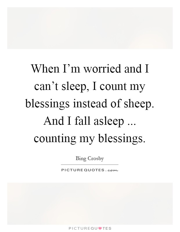 When I'm worried and I can't sleep, I count my blessings instead of sheep. And I fall asleep ... counting my blessings Picture Quote #1