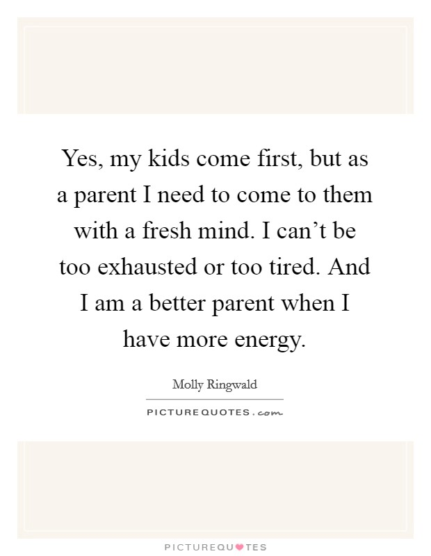 Yes, my kids come first, but as a parent I need to come to ...