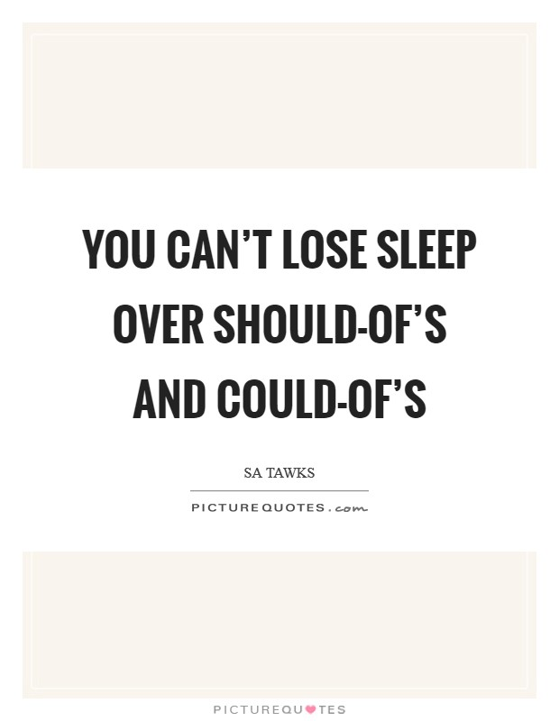 You can't lose sleep over should-of's and could-of's Picture Quote #1
