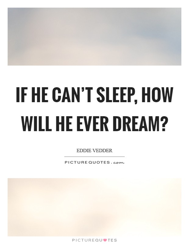 If he can't sleep, how will he ever dream? Picture Quote #1