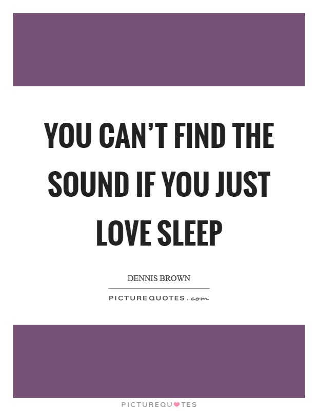 You can't find the sound if you just love sleep Picture Quote #1