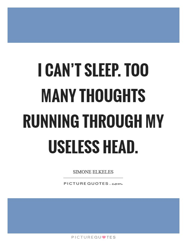 I can't sleep. Too many thoughts running through my useless head Picture Quote #1