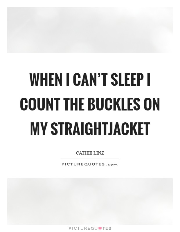 When I can't sleep I count the buckles on my straightjacket Picture Quote #1