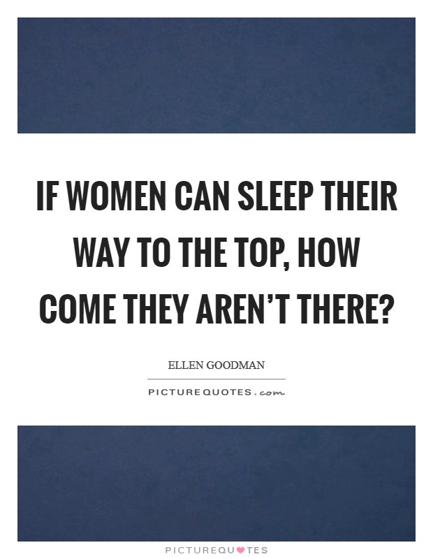 If women can sleep their way to the top, how come they aren't there? Picture Quote #1