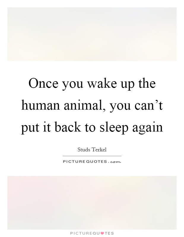 Once you wake up the human animal, you can't put it back to sleep again Picture Quote #1