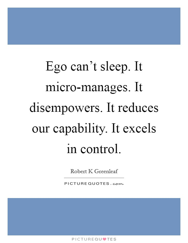 Ego can't sleep. It micro-manages. It disempowers. It reduces our capability. It excels in control Picture Quote #1