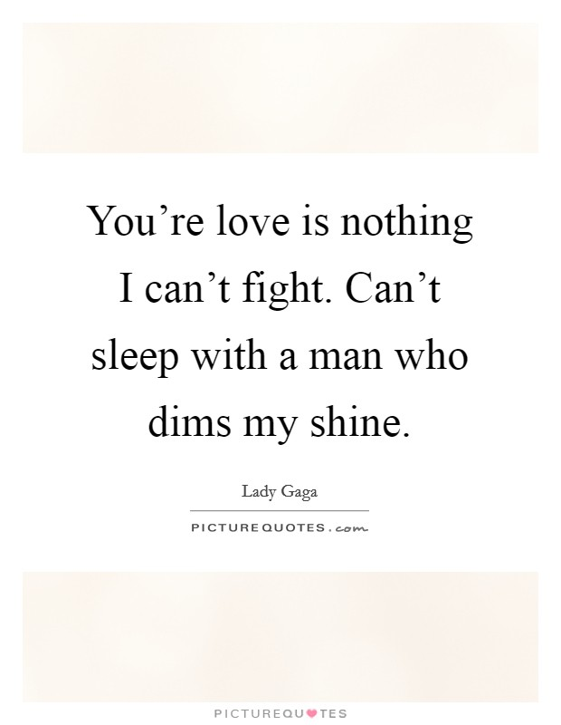 You're love is nothing I can't fight. Can't sleep with a man who dims my shine Picture Quote #1