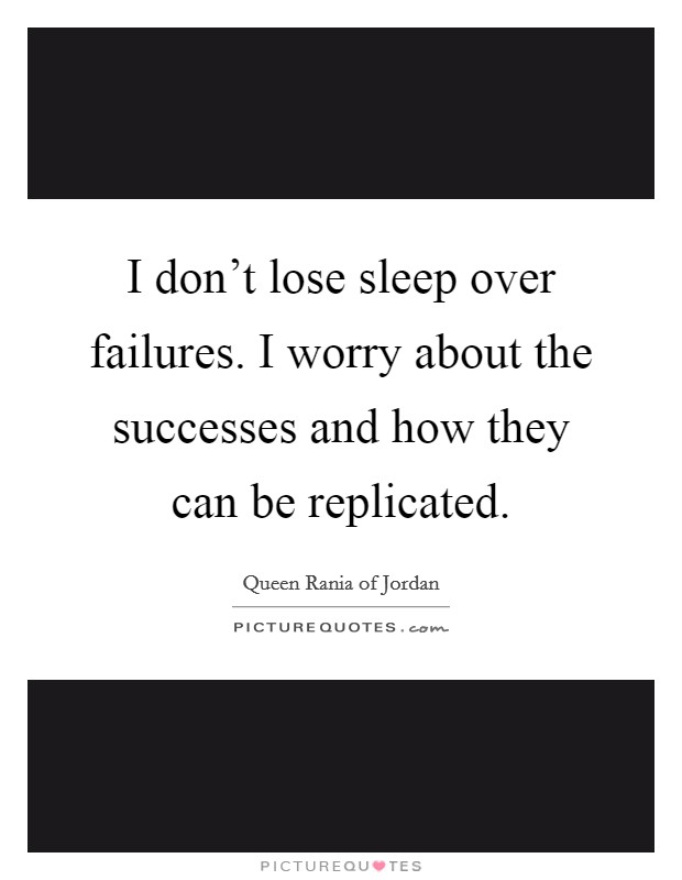 I don't lose sleep over failures. I worry about the successes and how they can be replicated Picture Quote #1