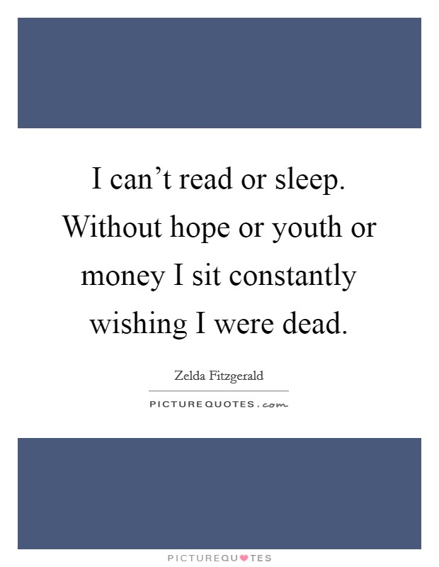 I can't read or sleep. Without hope or youth or money I sit constantly wishing I were dead Picture Quote #1