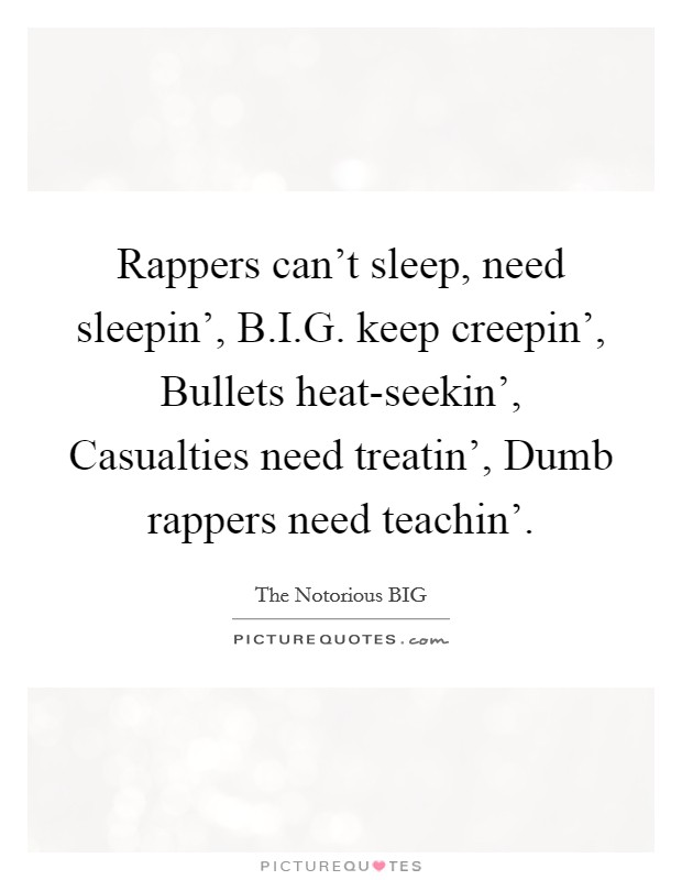 Rappers can't sleep, need sleepin', B.I.G. keep creepin', Bullets heat-seekin', Casualties need treatin', Dumb rappers need teachin' Picture Quote #1