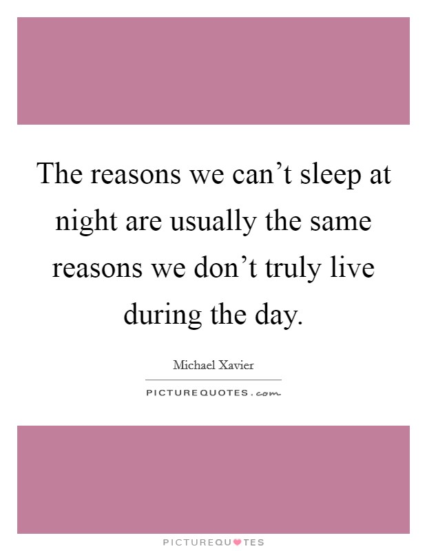The reasons we can't sleep at night are usually the same reasons we don't truly live during the day Picture Quote #1