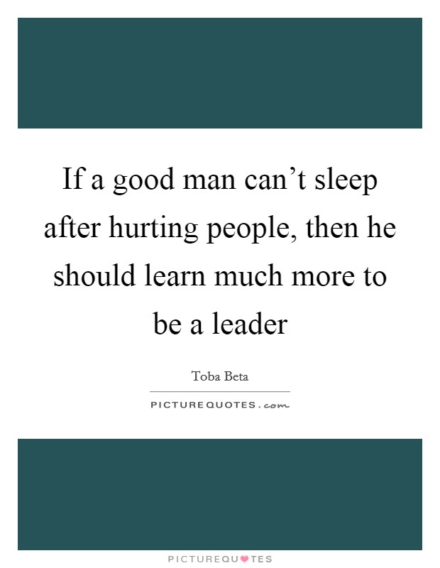 If a good man can't sleep after hurting people, then he should learn much more to be a leader Picture Quote #1