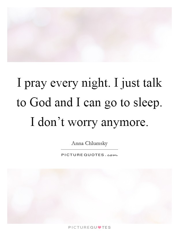I pray every night. I just talk to God and I can go to sleep. I don't worry anymore Picture Quote #1