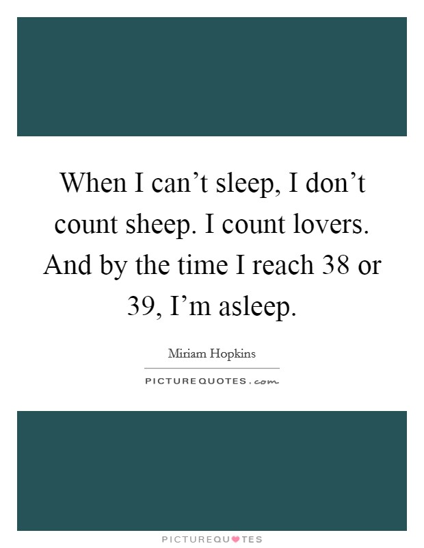 When I can't sleep, I don't count sheep. I count lovers. And by the time I reach 38 or 39, I'm asleep Picture Quote #1