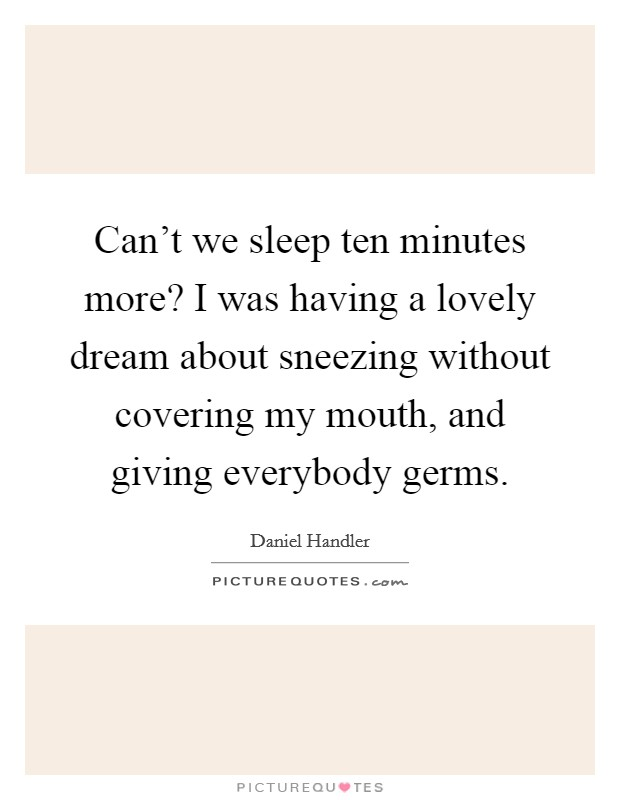 Can't we sleep ten minutes more? I was having a lovely dream about sneezing without covering my mouth, and giving everybody germs Picture Quote #1